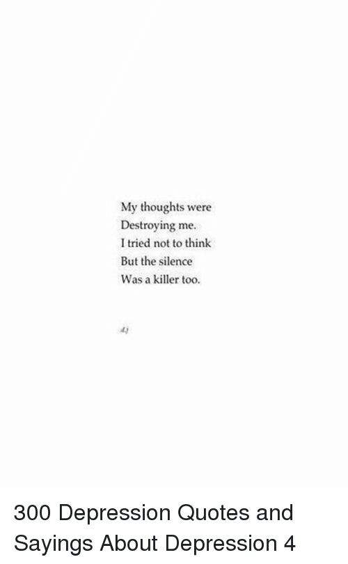 The Silence: My thoughts were  Destroying me  I tried not to think  But the silence  Was a killer too  ay 300 Depression Quotes and Sayings About Depression 4