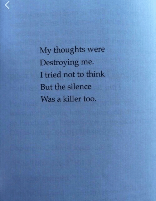 The Silence: My thoughts were  Destroying me.  I tried not to think  But the silence  Was a killer too.