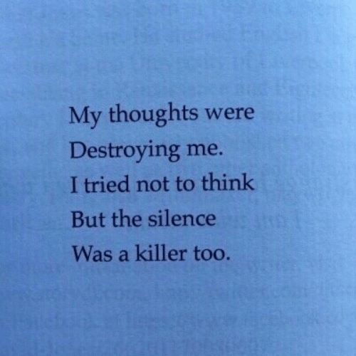 The Silence: My thoughts were  Destroying me.  I tried not to think  But the silence  Was a killer too