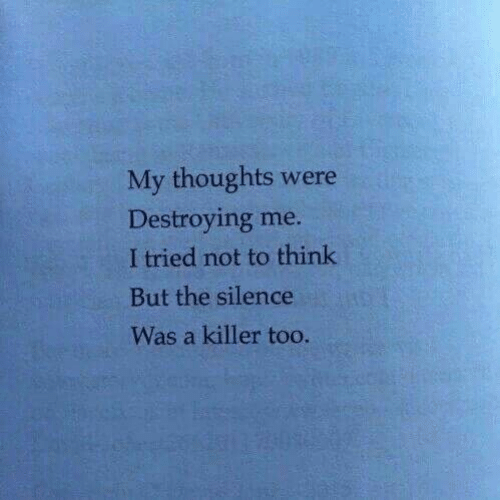 The Silence: My thoughts were  Destroying me  I tried not to think  But the silence  Was a killer too.