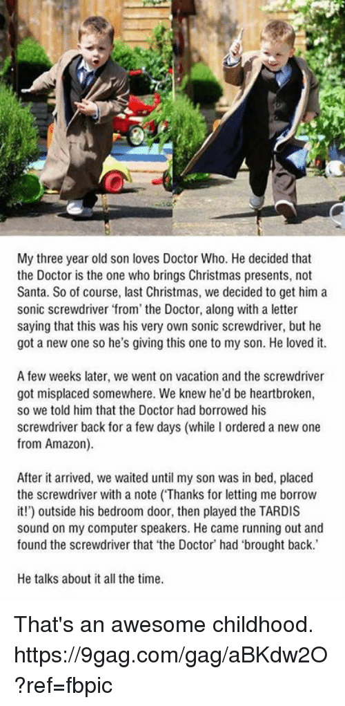 9gag, Amazon, and Christmas: My three year old son loves Doctor Who. He decided that  the Doctor is the one who brings Christmas presents, not  Santa. So of course, last Christmas, we decided to get him a  sonic screwdriver from the Doctor, along with a letter  saying that this was his very own sonic screwdriver, but he  got a new one so he's giving this one to my son. He loved it.  A few weeks later, we went on vacation and the screwdriver  got misplaced somewhere. We knew he'd be heartbroken,  so we told him that the Doctor had borrowed his  screwdriver back for a few days (while I ordered a new one  from Amazon).  After it arrived, we waited until my son was in bed, placed  the screwdriver with a note (Thanks for letting me borrow  it!) outside his bedroom door, then played the TARDIS  sound on my computer speakers. He came running out and  found the screwdriver that 'the Doctor' had 'brought back.  He talks about it all the time. That's an awesome childhood. https://9gag.com/gag/aBKdw2O?ref=fbpic