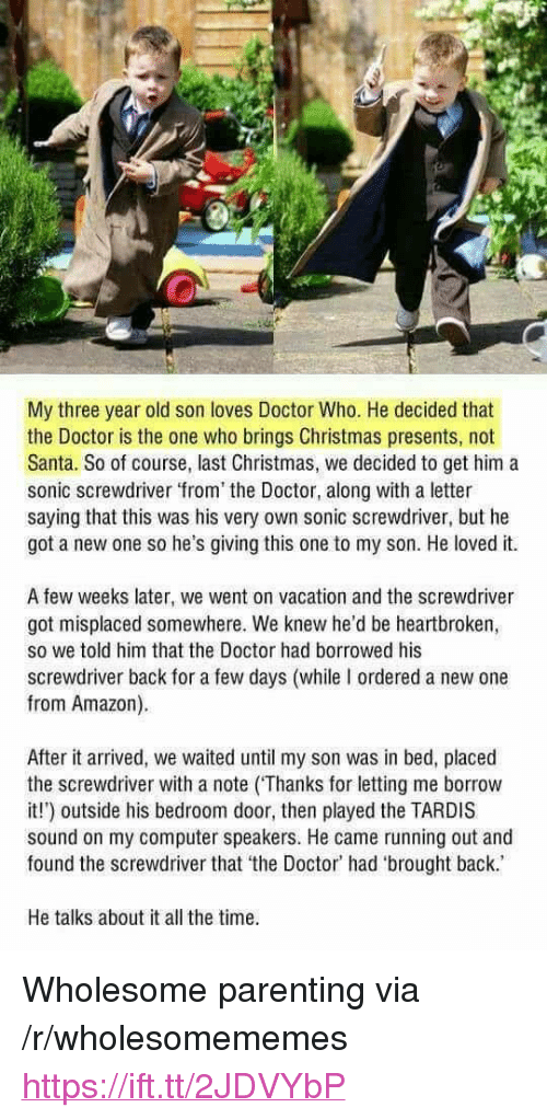 "Amazon, Christmas, and Doctor: My three year old son loves Doctor Who. He decided that  the Doctor is the one who brings Christmas presents, not  Santa. So of course, last Christmas, we decided to get him a  sonic screwdriver from the Doctor, along with a letter  saying that this was his very own sonic screwdriver, but he  got a new one so he's giving this one to my son. He loved it.  A few weeks later, we went on vacation and the screwdriver  got misplaced somewhere. We knew he'd be heartbroken,  so we told him that the Doctor had borrowed his  screwdriver back for a few days (while I ordered a new one  from Amazon).  After it arrived, we waited until my son was in bed, placed  the screwdriver with a note (Thanks for letting me borrow  it!) outside his bedroom door, then played the TARDIS  sound on my computer speakers. He came running out and  found the screwdriver that the Doctor' had 'brought back.  He talks about it all the time <p>Wholesome parenting via /r/wholesomememes <a href=""https://ift.tt/2JDVYbP"">https://ift.tt/2JDVYbP</a></p>"