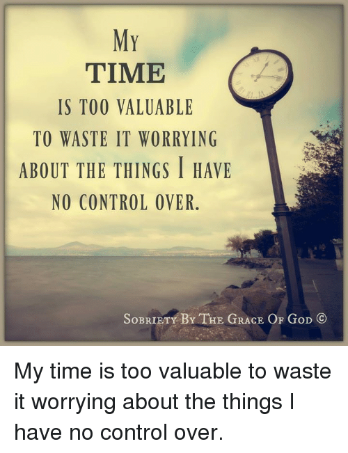 Memes, 🤖, and The Thing: MY  TIME  IS TOO VALUABLE  TO WASTE IT WORRYING  ABOUT THE THINGS I HAVE  NO CONTROL OVER  SoBRIETY BY THE GRACE OF GoD CO My time is too valuable to waste it worrying about the things I have no control over.