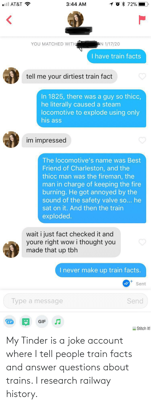 Train: My Tinder is a joke account where I tell people train facts and answer questions about trains. I research railway history.