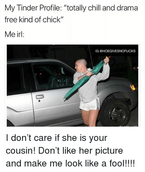 "Chill, Tinder, and Free: My Tinder Profile: ""totally chill and drama  free kind of chick""  Me irl:  IG @HOEGIVESNOFUCKS I don't care if she is your cousin! Don't like her picture and make me look like a fool!!!!"