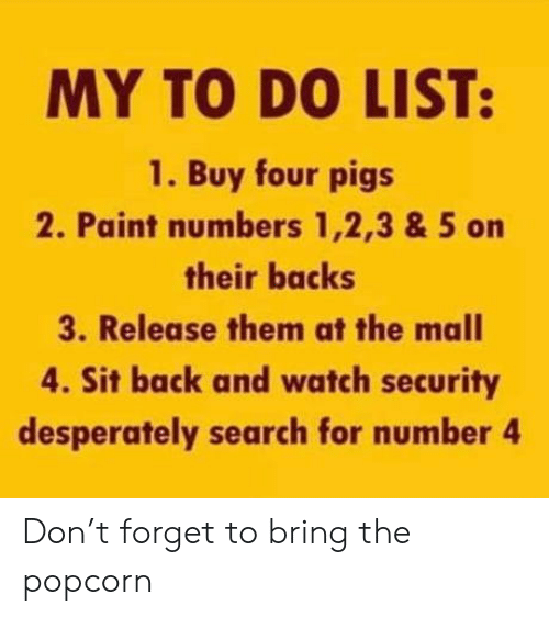 mall: MY TO DO LIST:  1. Buy four pigs  2. Paint numbers 1,2,3 & 5 on  their backs  3. Release them at the mall  4. Sit back and watch security  desperately search for number 4 Don't forget to bring the popcorn