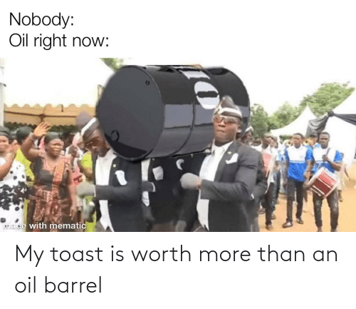 Toast: My toast is worth more than an oil barrel