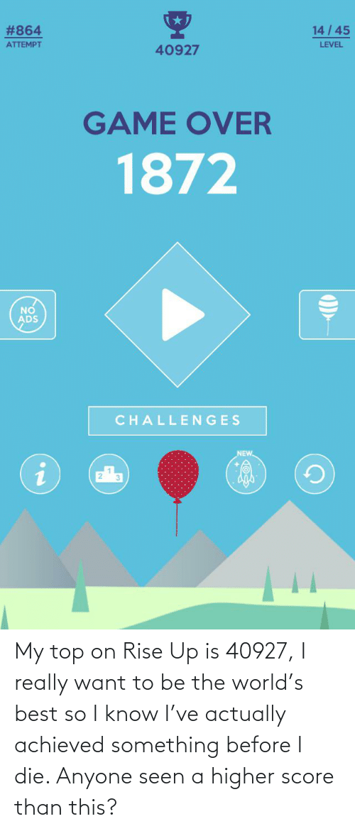 I Really Want To: My top on Rise Up is 40927, I really want to be the world's best so I know I've actually achieved something before I die. Anyone seen a higher score than this?