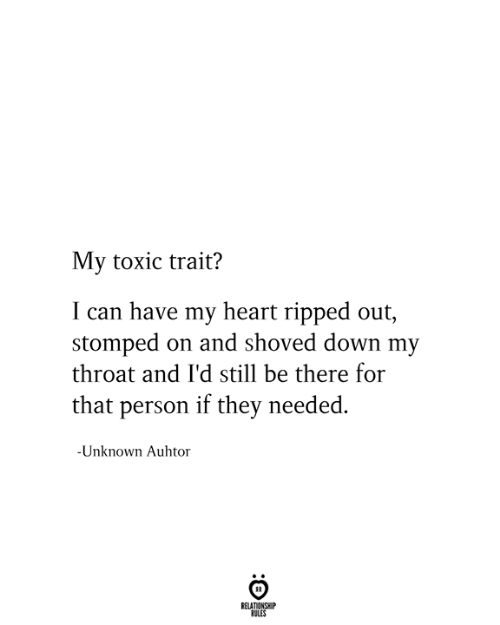 trait: My toxic trait?  I can have my heart ripped out,  stomped on and shoved down my  throat and I'd still be there for  that person if they needed.  -Unknown Auhtor  RELATIONSHIP  RULES