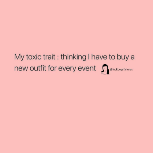 Girl Memes, New, and Toxic: My toxic trait : thinking I have to buy a  new outft for every event  @fuckboysfailures