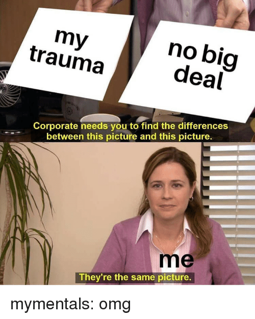 no big deal: my  trauma  no big  deal  Corporate needs you to find the differences  between this picture and this picture.  me  They're the same picture. mymentals:  omg