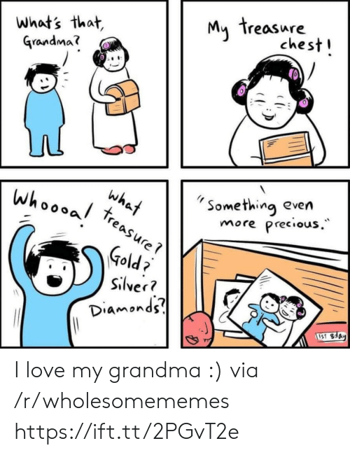Silver: My treasure  chest!  what's that,  Grandma?  Something even  Precious.  what  treasure  whoooal  more  Gold  Silver?  Diamonds  1S1 8day I love my grandma :) via /r/wholesomememes https://ift.tt/2PGvT2e