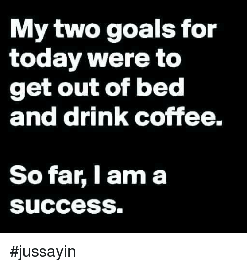Dank, Goals, and Coffee: My two goals for  today were to  get out of bed  and drink coffee  So far, I am a  success. #jussayin