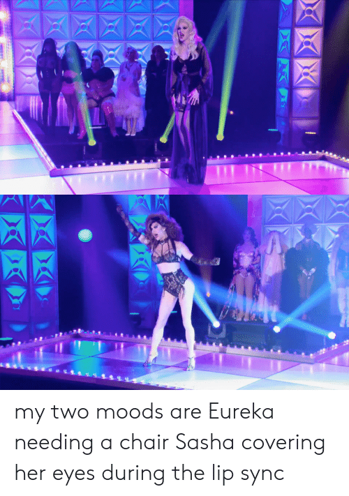 lip-sync: my two moods are Eureka needing a chair  Sasha covering her eyes during the lip sync