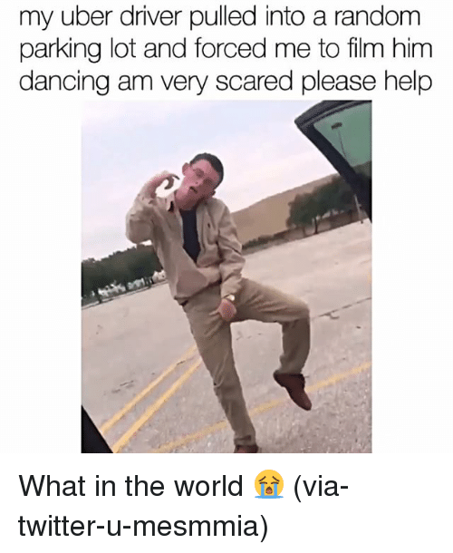 Memes, Uber, and Uber Driver: my uber driver pulled into a random  parking lot and forced me to film him  dancing am very scared please help What in the world 😭 (via-twitter-u-mesmmia)