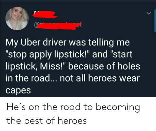 "Uber Driver: My Uber driver was telling me  ""stop apply lipstick!"" and ""start  lipstick, Miss!"" because of holes  in the road... not all heroes wear  сарes He's on the road to becoming the best of heroes"