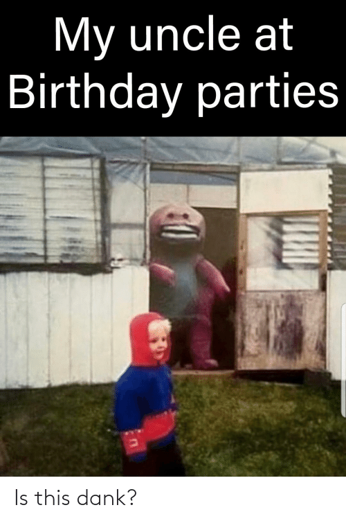 birthday parties: My uncle at  Birthday parties Is this dank?