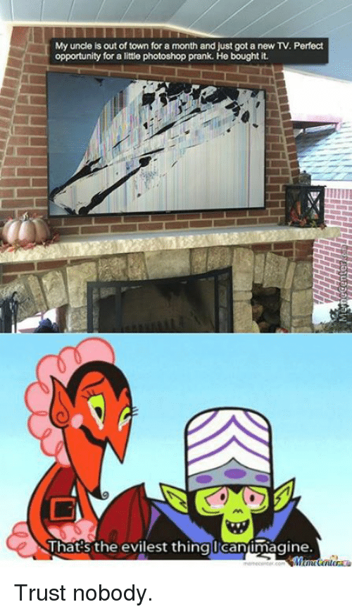 memes: My uncle is out of town for a month and just got a new TV. Perfect  opportunity for a little photoshop prank. He bought it.  That's the evilest thingleanimagine. Trust nobody.