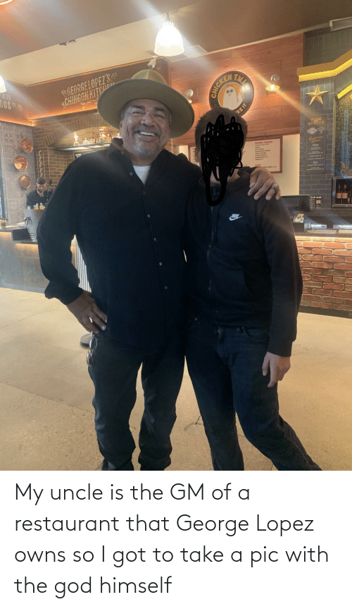 George Lopez: My uncle is the GM of a restaurant that George Lopez owns so I got to take a pic with the god himself