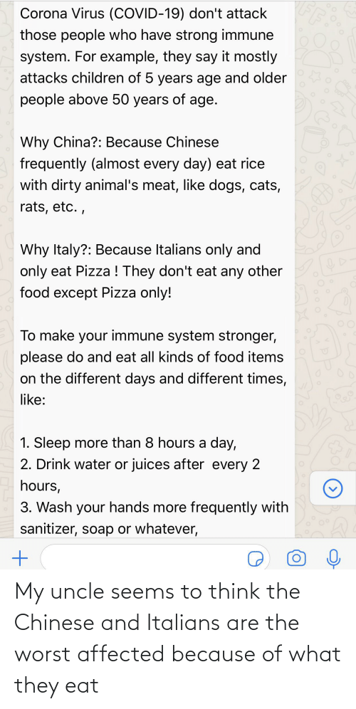italians: My uncle seems to think the Chinese and Italians are the worst affected because of what they eat