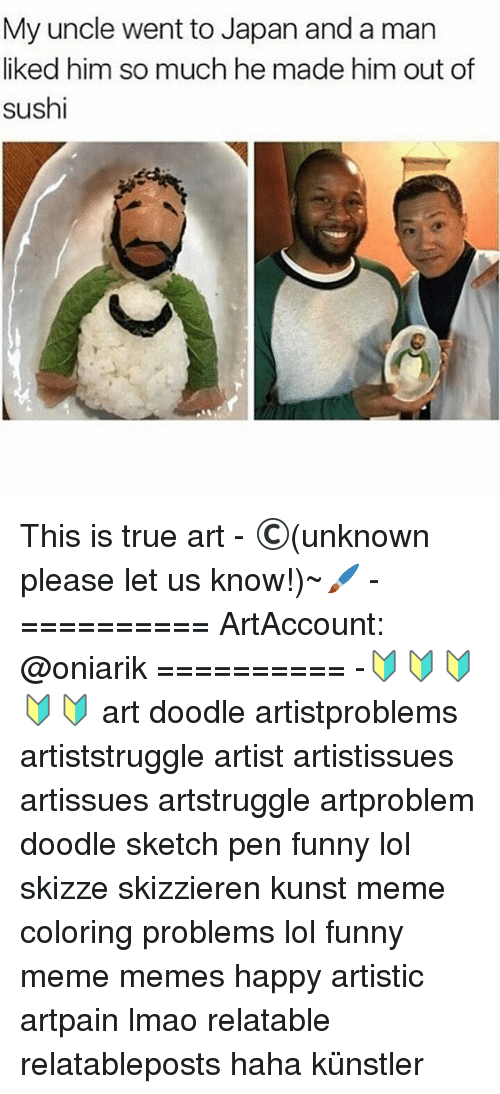 Funny, Lmao, and Lol: My uncle went to Japan and a man  liked him so much he made him out of  sushi This is true art - ©(unknown please let us know!)~🖌 - ========== ArtAccount: @oniarik ========== -🔰🔰🔰🔰🔰 art doodle artistproblems artiststruggle artist artistissues artissues artstruggle artproblem doodle sketch pen funny lol skizze skizzieren kunst meme coloring problems lol funny meme memes happy artistic artpain lmao relatable relatableposts haha künstler