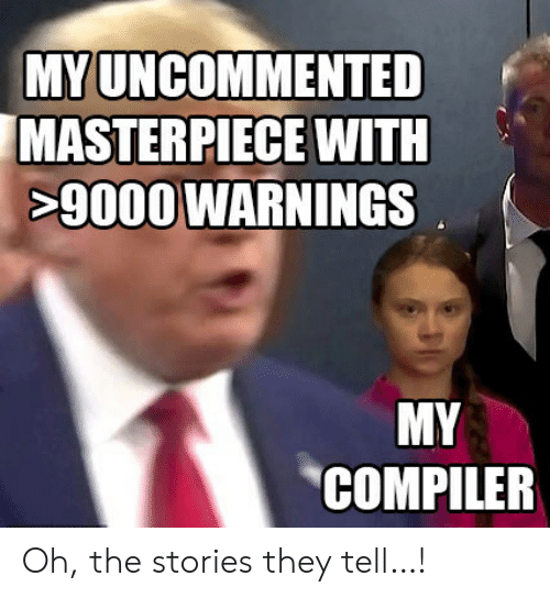 compiler: MY UNCOMMENTED  MASTERPIECE WITH  0WARNINGS  MY  COMPILER Oh, the stories they tell…!