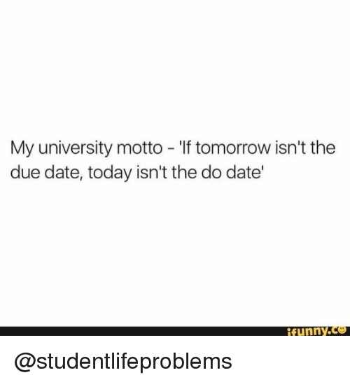 due date: My university motto - 'If tomorrow isn't the  due date, today isn't the do date'  funny.c @studentlifeproblems