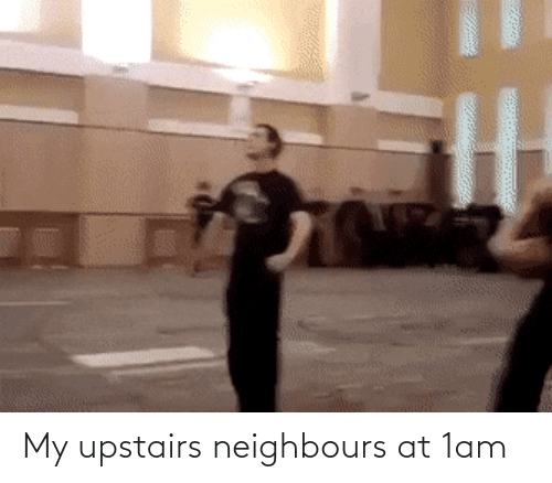 neighbours: My upstairs neighbours at 1am
