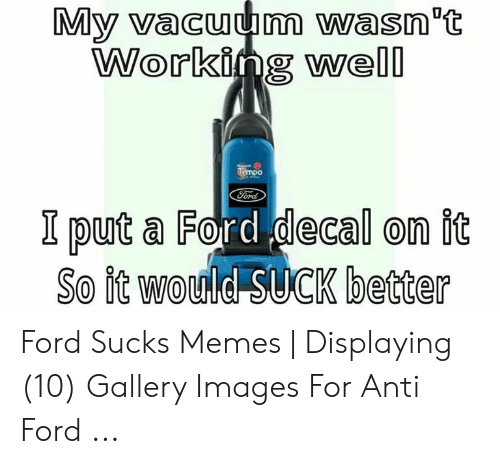 Anti Ford: My vacuum wasn t  Working well  Ford  I purt a Ford decal on fiot  So it would SUCK better Ford Sucks Memes | Displaying (10) Gallery Images For Anti Ford ...