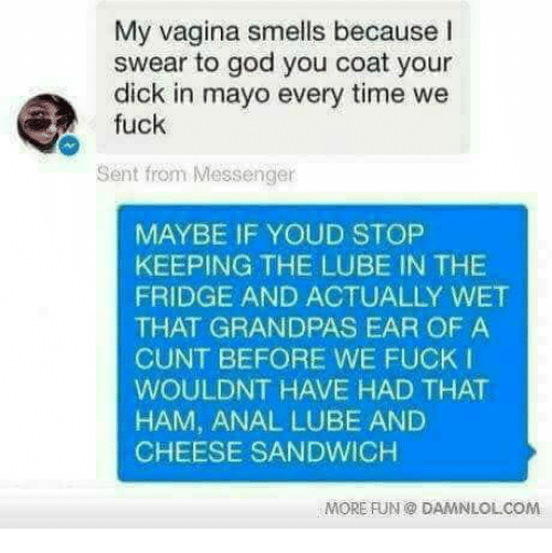 damnlol: My vagina smells because I  swear to god you coat your  dick in mayo every time we  fuck  Sent from Messenger  MAYBE IF YOUD STOP  KEEPING THE LUBE IN THE  FRIDGE AND ACTUALLY WET  THAT GRANDPAS EAR OF A  CUNT BEFORE WE FUCK I  WOULDNT HAVE HAD THAT  HAM, ANAL LUBE AND  CHEESE SANDWICH  MORE FUN DAMNLOL COM.
