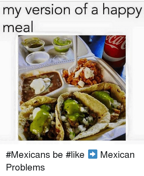 Mexicans Be Like: my version of a happy  meal #Mexicans be #like ➡ Mexican Problems