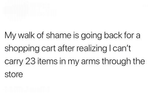 shopping cart: My walk of shame is going back for a  shopping cart after realizing l can't  carry 23 items in my arms through the  store