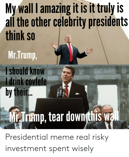 Presidential Meme: My wall lamazing it is it truly is  all the other celebrity presidents  think so  Mr.Trump  I should know  I drink covfefe  by their  MrTr?mp, tear downthis w Presidential meme real risky investment spent wisely