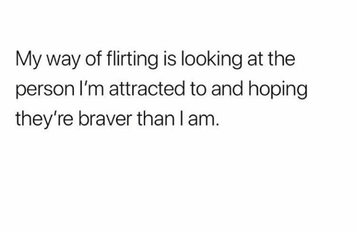 Humans of Tumblr, Looking, and My Way: My way of flirting is looking at the  person I'm attracted to and hoping  they're braver than l am