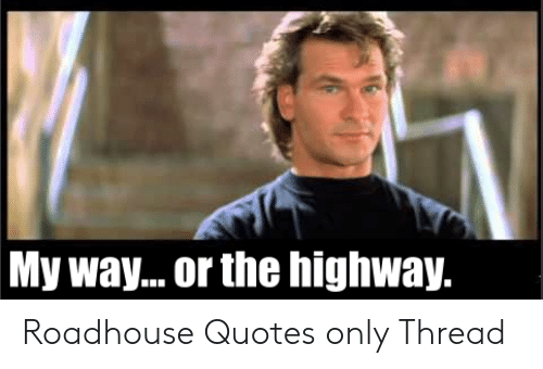 Roadhouse Meme: My way.. or the highway.