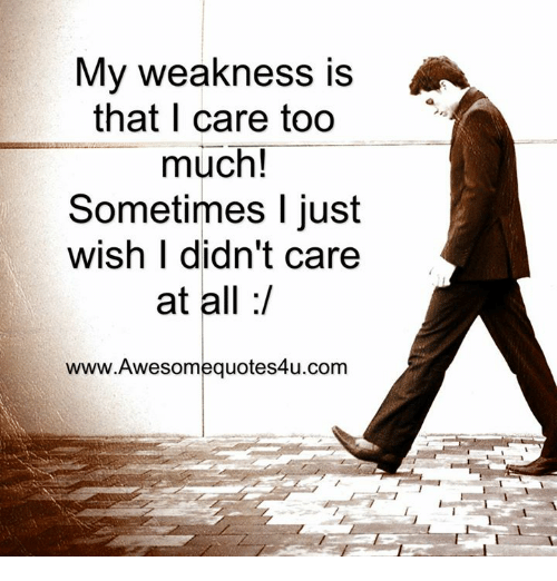 Memes, Too Much, and 🤖: My weakness is  AA  that I care too  much!  Sometimes I just  wish I didn't care  at all  www.Awesomequotes4u.com