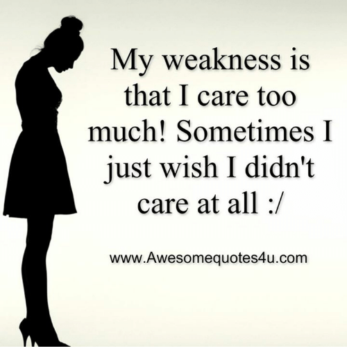 Memes, Too Much, and 🤖: My weakness is  that I care too  much! Sometimes I  A just wish I didn't  care at all  www.Awesomequotes4u.com