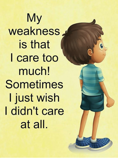 Memes, Too Much, and 🤖: My  weakness  is that  l care too  much  Sometimes  l just wish  l didn't care  at all,