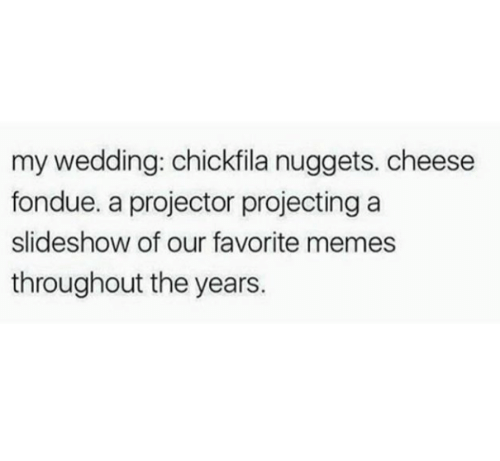 Projecting: my wedding: chickfila nuggets. cheese  fondue. a projector projecting a  slideshow of our favorite memes  throughout the years.