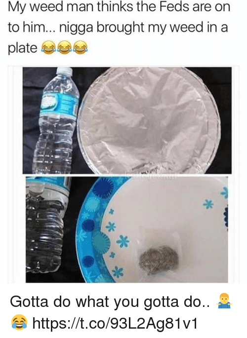 do what you gotta do: My weed man thinks the Feds are on  to him... nigga brought my weed in a  platee Gotta do what you gotta do.. 🤷‍♂️😂 https://t.co/93L2Ag81v1