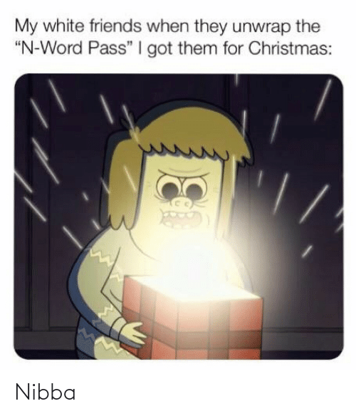 "for christmas: My white friends when they unwrap the  ""N-Word Pass"" I got them for Christmas: Nibba"