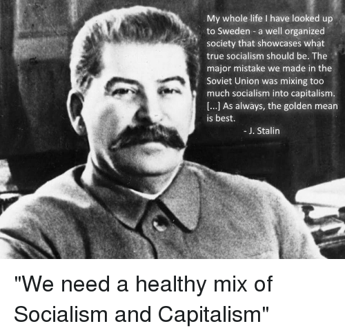 Stalinator: My whole life I have looked up  to Sweden a well organized  society that showcases what  true socialism should be. The  major mistake we made in the  Soviet Union was mixing too  much socialism into capitalism  [...] As always, the golden mean  is best.  -J. Stalin