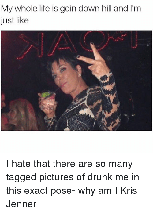 Drunk, Kris Jenner, and Life: My whole life is goin down hill and l'm  Just like I hate that there are so many tagged pictures of drunk me in this exact pose- why am I Kris Jenner