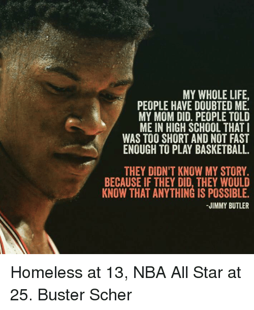 All Star, Basketball, and Homeless: MY WHOLE LIFE.  PEOPLE HAVE DOUBTED ME.  MY MOM DID. PEOPLE TOLD  ME IN HIGH SCHOOL THAT I  WAS TOO SHORT AND NOT FAST  ENOUGH TO PLAY BASKETBALL.  THEY DIDN'T KNOW MY STORY.  BECAUSE IF THEY DID, THEY WOULD  KNOW THAT ANYTHING IS POSSIBLE.  JIMMY BUTLER Homeless at 13, NBA All Star at 25.  Buster Scher