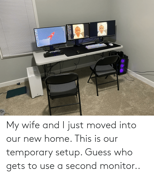 Guess Who: My wife and I just moved into our new home. This is our temporary setup. Guess who gets to use a second monitor..
