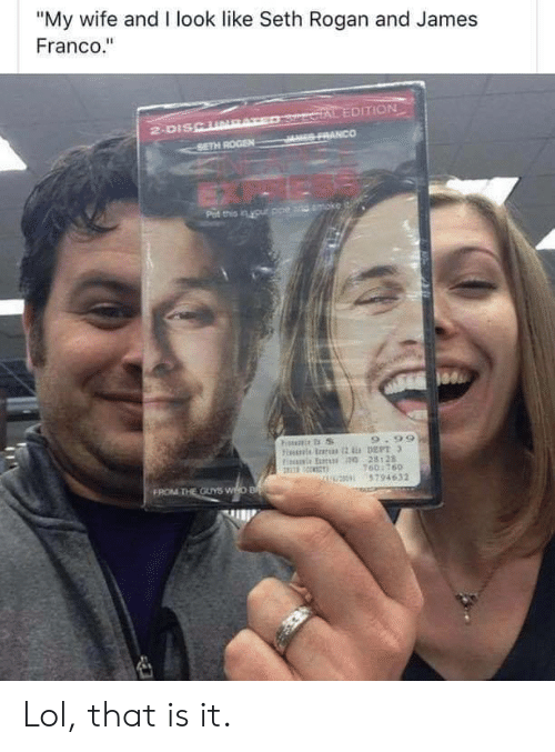 """rogan: """"My wife and I look like Seth Rogan and James  Franco.""""  SercIAL EDITION  JES FRANCO  2-DISCURAT  SETH ROGEN  Pat this in your ppe and moke  9.99  Fiis rs 2 DEPT 3  Fis E 0 28128  160:760  U0 5794632  FROM THE OUYS WHO B Lol, that is it."""