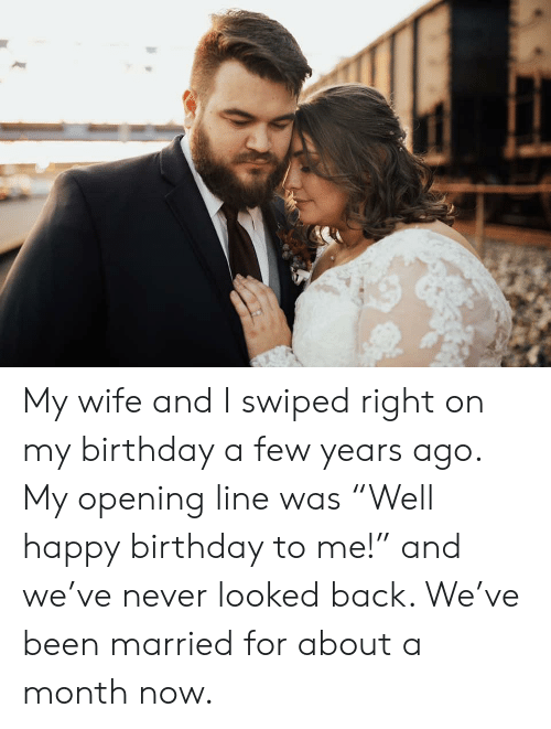 """Opening: My wife and I swiped right on my birthday a few years ago. My opening line was """"Well happy birthday to me!"""" and we've never looked back. We've been married for about a month now."""
