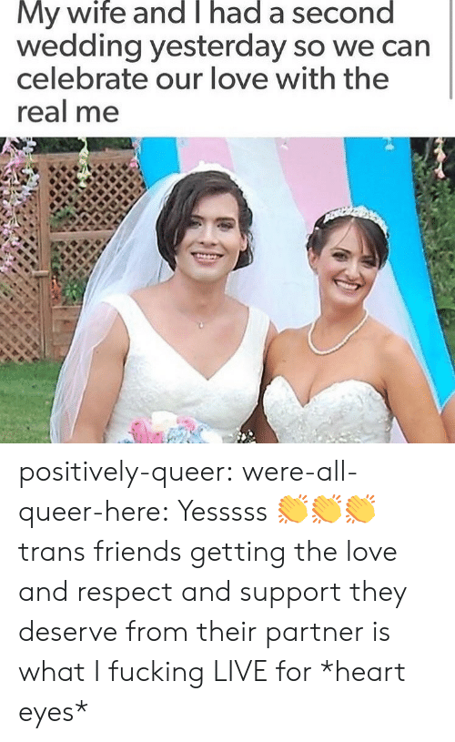 heart-eyes: My wife and T had a second  wedding yesterday so we can  celebrate our love with the  real me positively-queer: were-all-queer-here: Yesssss 👏👏👏 trans friends getting the love and respect and support they deserve from their partner is what I fucking LIVE for *heart eyes*