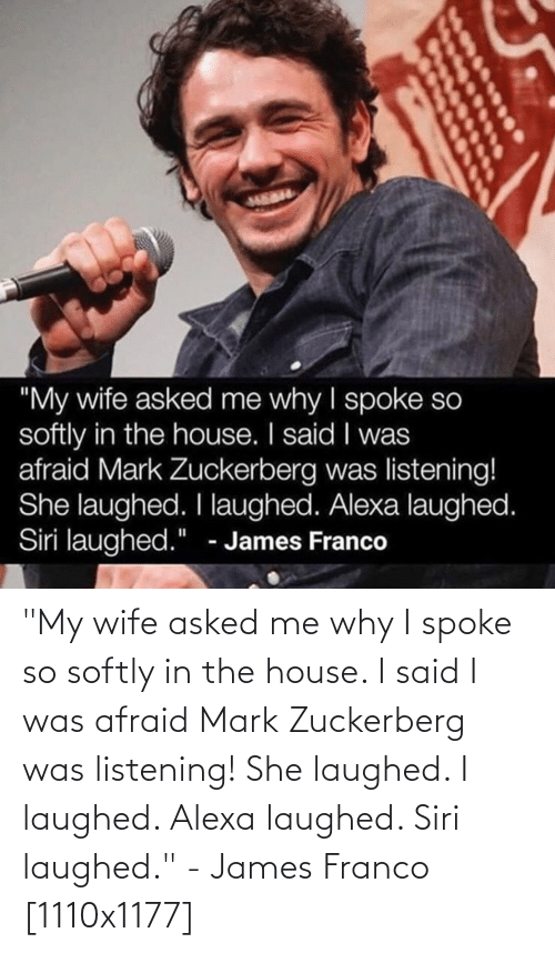 "zuckerberg: ""My wife asked me why I spoke so softly in the house. I said I was afraid Mark Zuckerberg was listening! She laughed. I laughed. Alexa laughed. Siri laughed."" - James Franco [1110x1177]"