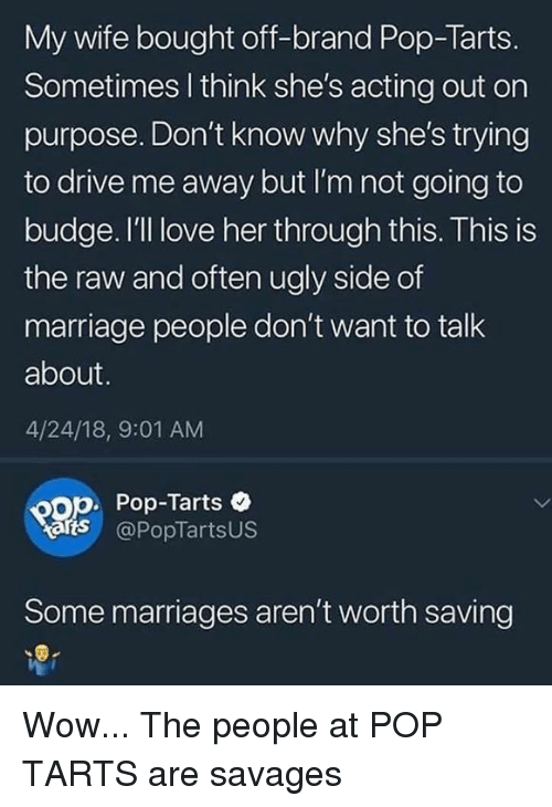 Tarts: My wife bought off-brand Pop-Tarts.  Sometimes l think she's acting out on  purpose. Don't know why she's trying  to drive me away but I'm not going to  budge. I'll love her through this. This is  the raw and often ugly side of  marriage people don't want to talk  about.  4/24/18, 9:01 AM  op. Pop-Tarts  arts @PopTartsUS  Some marriages aren't worth saving Wow... The people at POP TARTS are savages